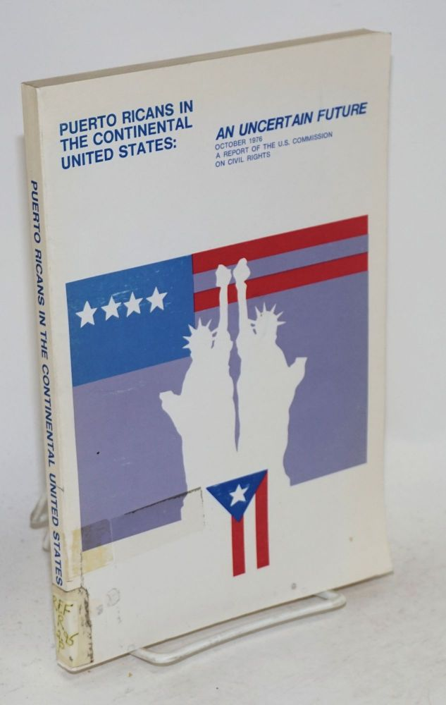 Puerto Ricans in the continental United States: an uncertain future; a report of the United States Commission on Civil Rights. United States Commission on Civil Rights.