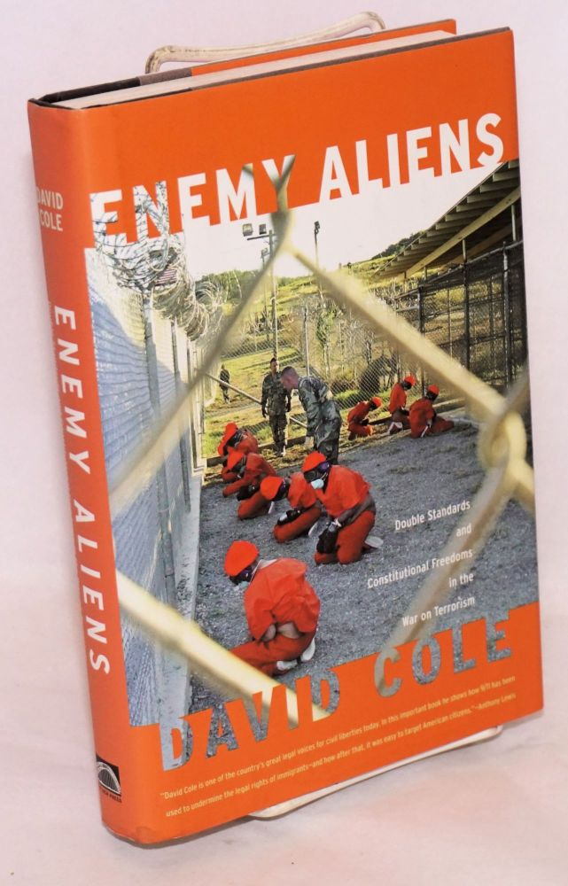 Enemy aliens; double standards and constitutional freedoms in the War on Terrorism. David Cole.