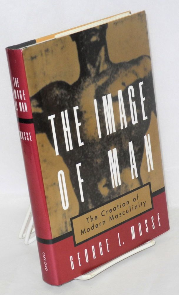 The image of man; the creation of modern masculinity. George L. Mosse.