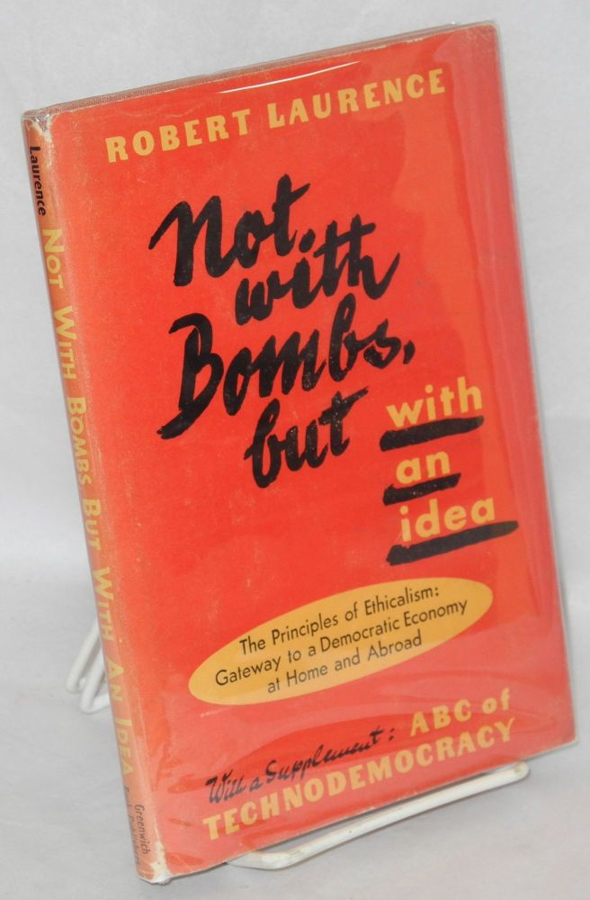 Not with bombs, but with an idea, the principles of ethicalism: gateway to a democratic economy at home and abroad by Robert Laurence [psued.]. Joseph Fischer Mathias, as Robert Laurence.