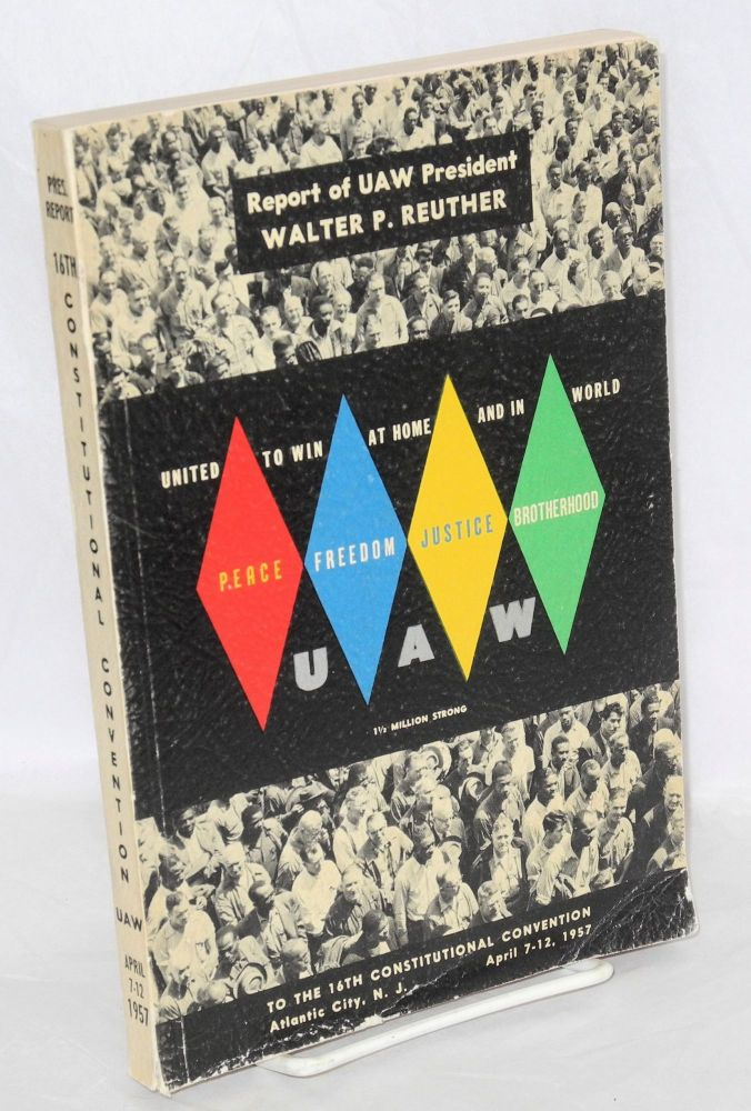 Report of Walter P. Reuther .... submitted to the sixteenth constitutional convention, UAW, convened at Atlantic City, New Jersey, April 7-12, 1957. Walter P. Reuther.