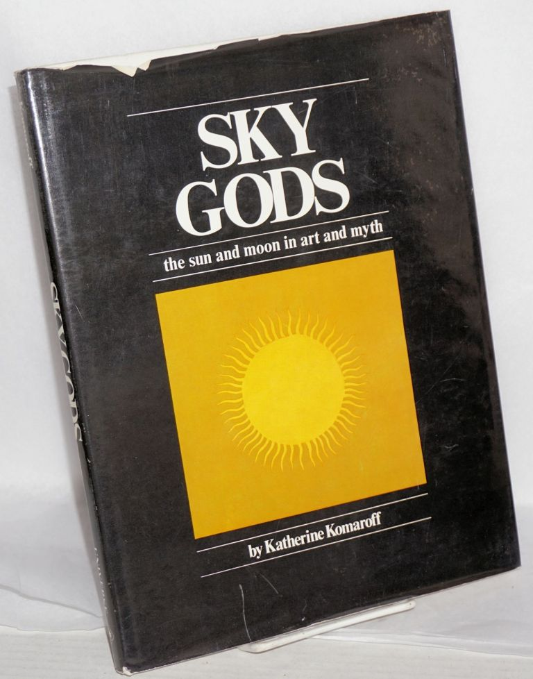 Sky gods; the sun and moon in art and myth. Katherine Komaroff.