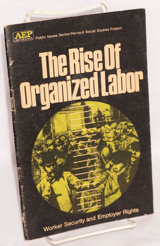 The rise of organized labor, worker security and employer rights. An American education publications unit book adapted from the Harvard Social Studies Project. Donald W. Oliver, Fred M. Newmann.