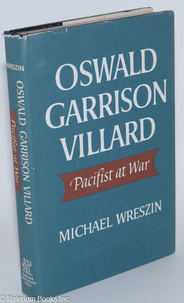 Oswald Garrison Villard, pacifist at war. Michael Wreszin.