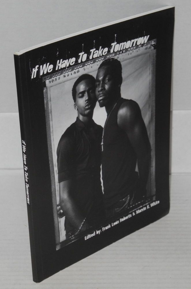 If we have to take tomorrow: HIV, black men & same sex desire, a collaboration between: AIDS Project Los Angeles, Black AIDS Institute, Gay Men's Health Crisis, National Black Justice Coalition and the New York State Black Gay Network. Frank León Roberts, Luna Luis Ortiz.