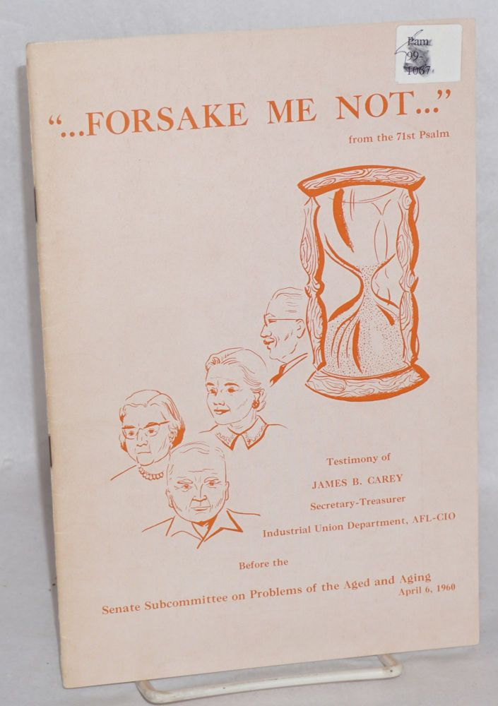 Forsake me not, testimony of James B. Carey, Secretary-Treasurer, Industrial Union Department, AFL-CIO before the Senate Subcommittee on Problems of the Aged and Aging. James B. Carey.