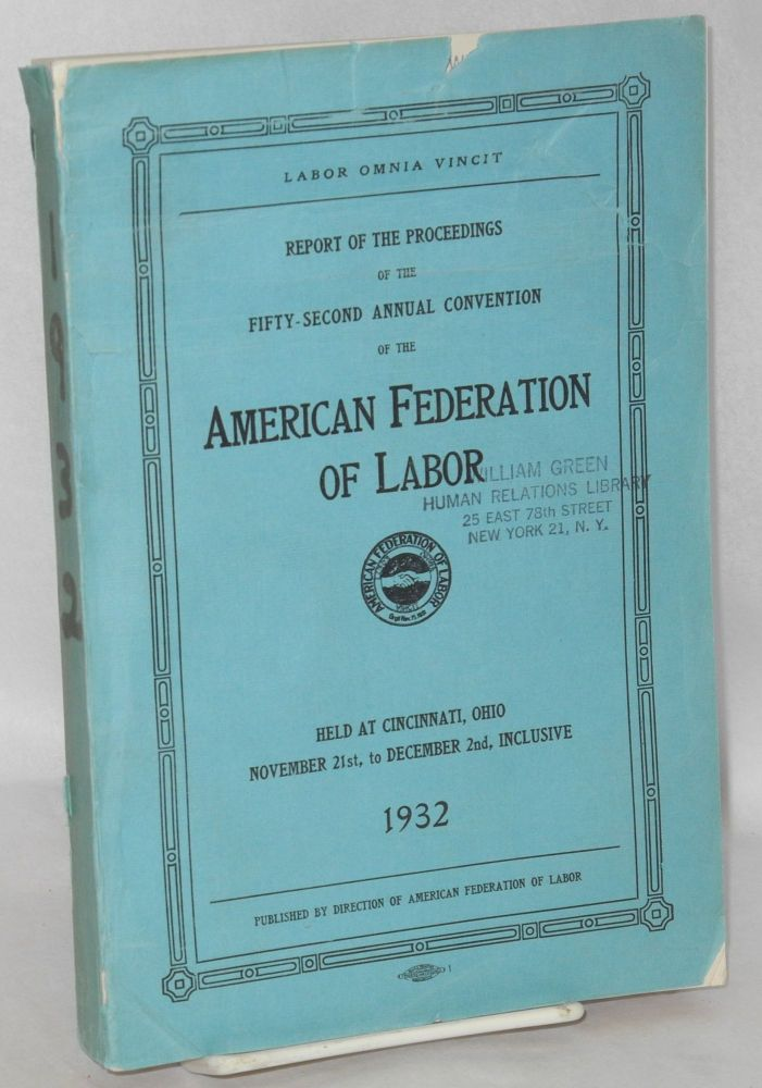 Report of the proceedings of the fifty-second annual convention of the American Federation of Labor, held at Cincinnati, Ohio, November 21st, to December 2nd, inclusive, 1932. American Federation of Labor.