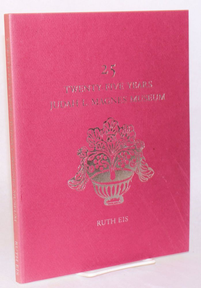 25; twenty-five years Judah L. Magnes Museum; with contributions by Sheila Braufman, Rebecca Fromer, Seymour Fromer, Sara Glaser, Florence Helzel,Jane Levy, Ruth Rafael, Marni Welch, Isabell Weissman. Ruth Eis, , Nelda Cassuto.