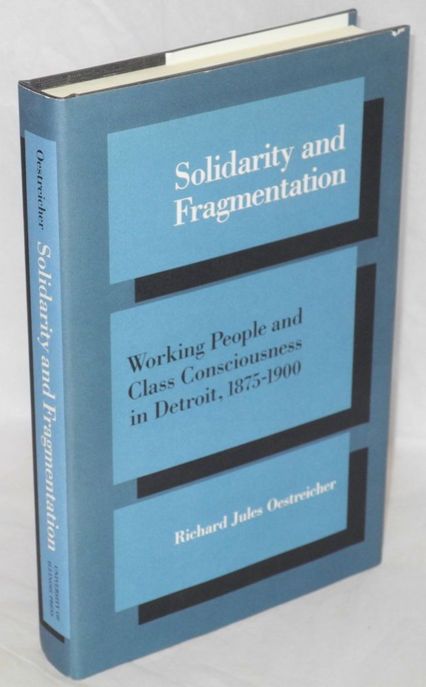 Solidarity and fragmentation; working people and class consciousness in Detroit, 1875-1900. Richard Jules Oestreicher.