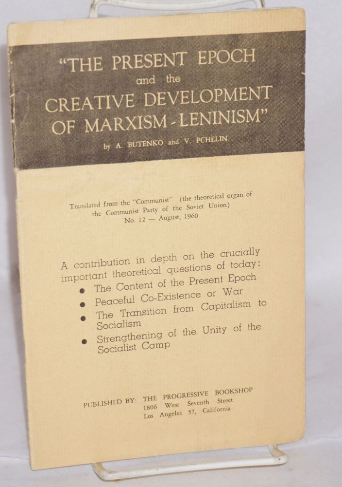 The present epoch and the creative development of Marxism - Leninism. Translated from the 'Communist' (the theoretical organ of the Communist Party of the Soviet Union) no. 12 - August, 1960. A. Butenko, V. Pchelin.