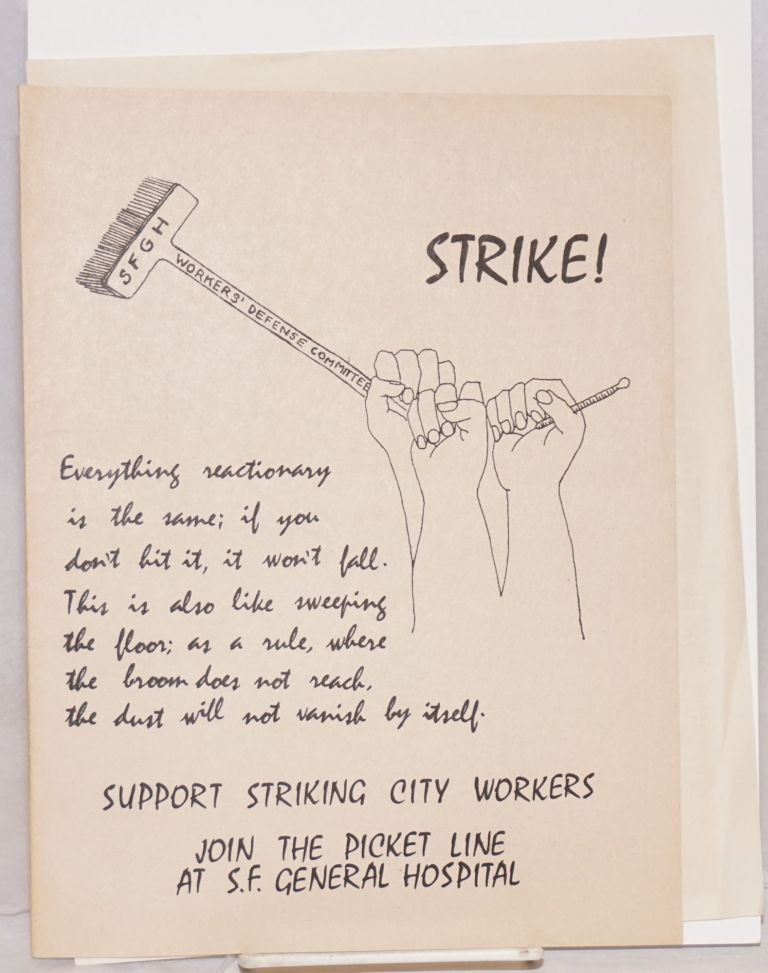 Strike!; Everything reactionary is the same; if you don't hit it, it won't fall. This is also like sweeping the floor; as a rule, where the broom does not reach, the dust will not vanish by itself. Support striking city workers, join the picket line at S.F. General Hospital [cover title]. Workers' Defense Committee.