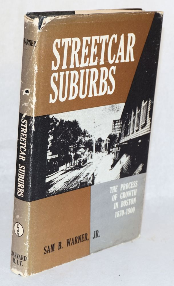 Streetcar suburbs; the process of growth in Boston, 1870 - 1900. Sam B. Warner, Jr.