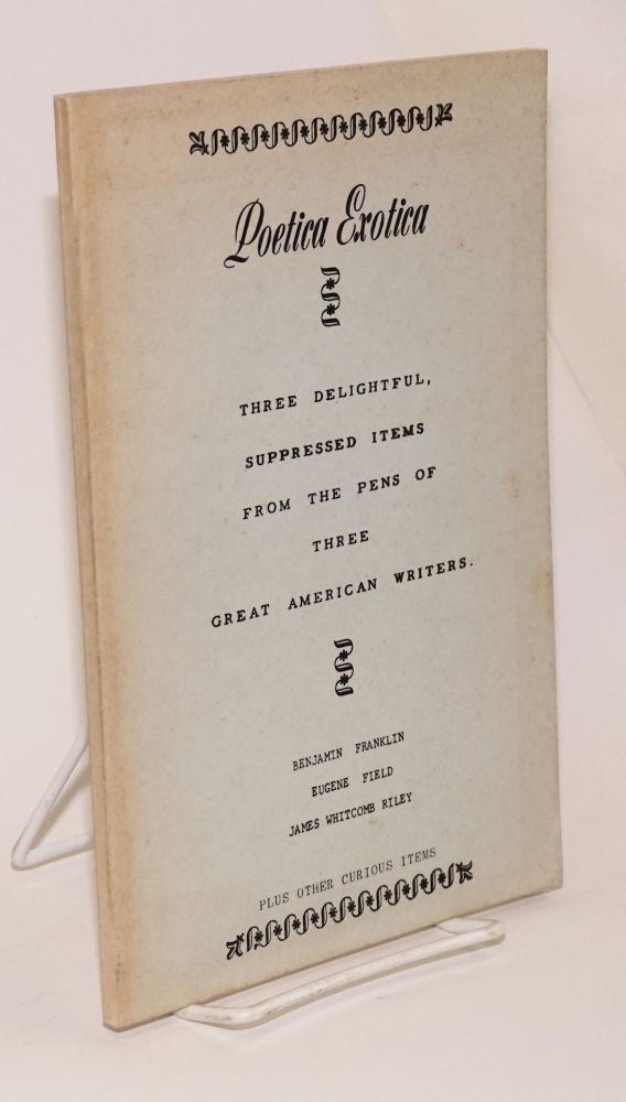 Poetica exotica; three delightful, suppressed items from the pens of three great American writers, plus other curious items. Benjamin Franklin, James Whitcomb Riley, Eugene Field.