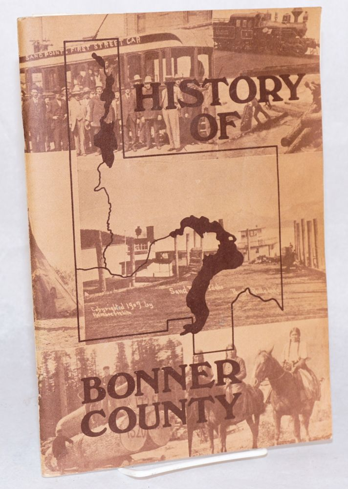 History of Bonner County as compiled by the following history students of Sandpoint High School: Lori Mitchell, Dennis Bossingham, Val Williams, Dawn Gilmore, Bill Mitchell, Bill Carter, Ted Davis, Terry Porath, Doug Braditich