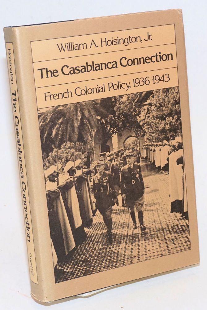 The Casablanca connection; French Colonial policy, 1936 - 1943. William A. Hoisington, Jr.