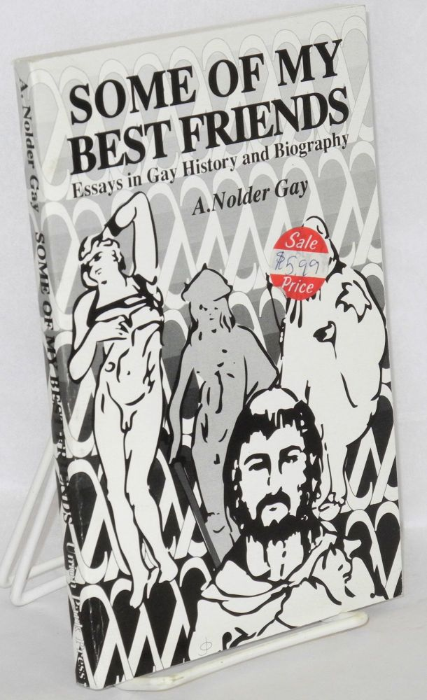 Some of my best friends; essays in gay history and biography by A. Nolder Gay [pseud.]. William A. Koelsch.