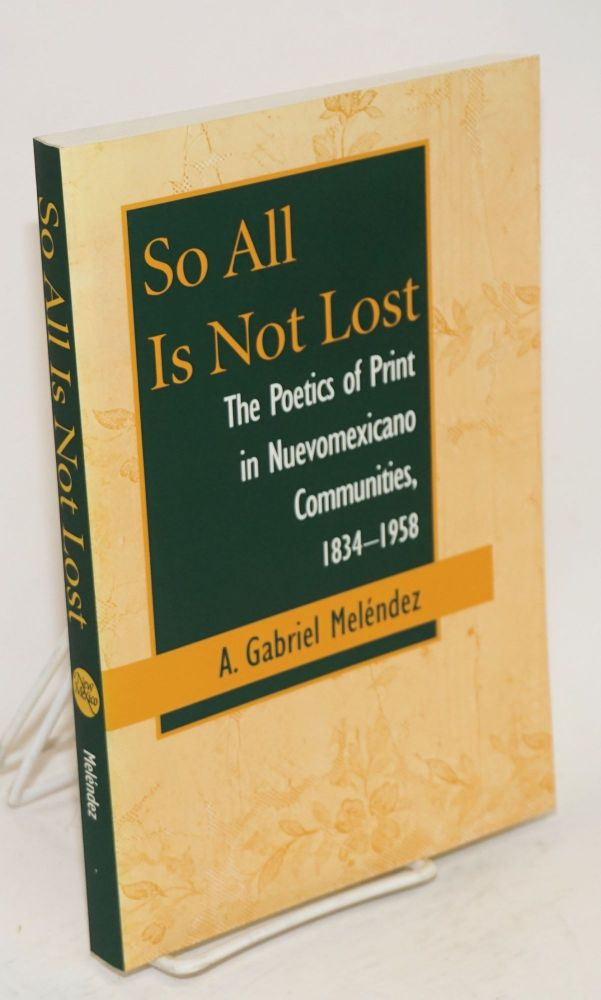 So all is not lost; the poetics of print in Nuevomexicano communities, 1834-1938. A. Gabriel Meléndez.