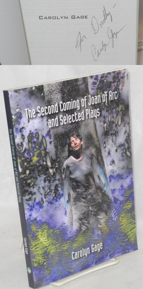 The second coming of Joan of Arc and other plays [Includes: The Last Reading of Charlotte Cushman, Calamity Jane Sends a Message to Her Daughter, Cookin' With Typhoid Mary, The Parmachene Bell, Harriet Tubman Visits a Therapist, Artemisia and Hildegard & the title play]. Carolyn Gage.