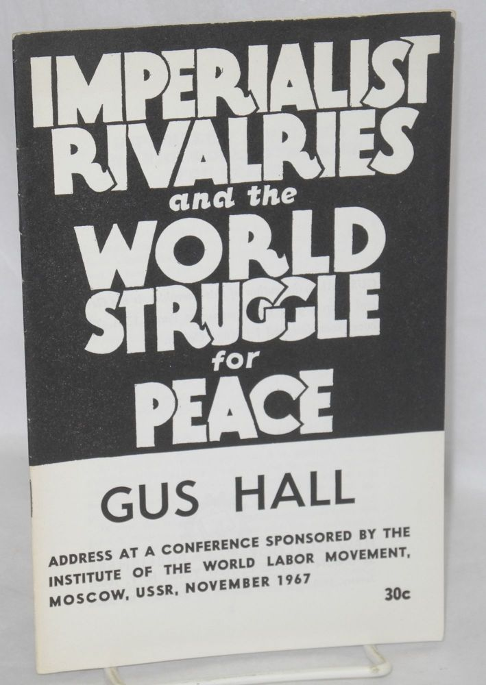 Imperialist rivalries and the world struggle for peace. Address at a conference sponsored by the Institute of the World Labor Movement, Moscow, USSR, November 1967. Gus Hall.