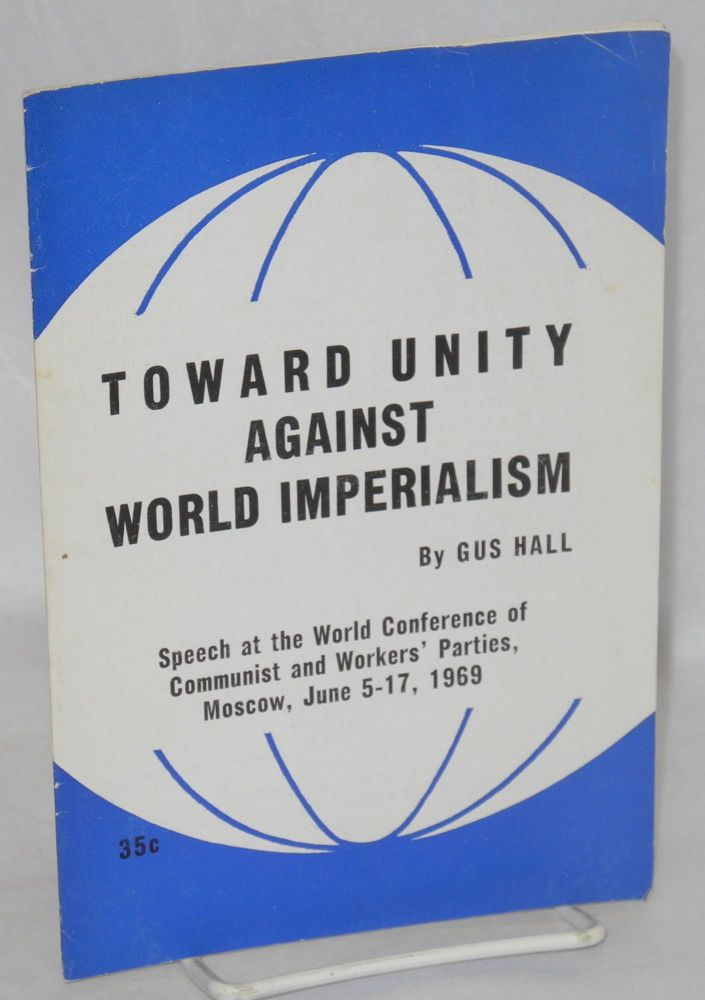 Toward unity against world imperialism. Speech at the World Conference of Communist and Workers' Parties, Moscow, June 5-17, 1969. Gus Hall.