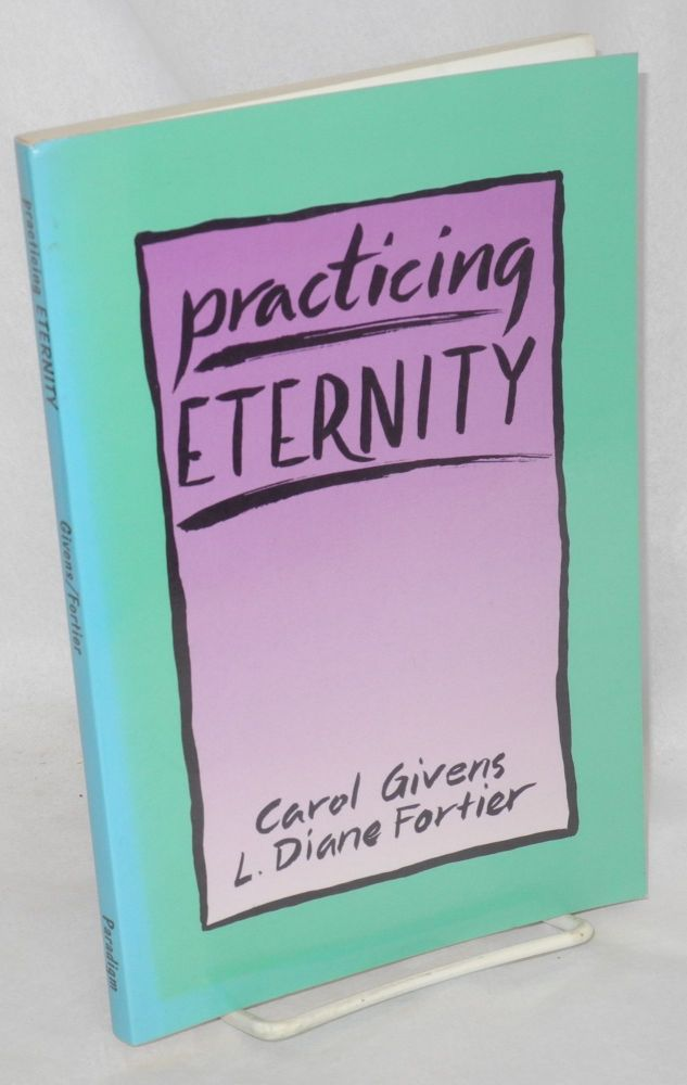Practicing eternity. Carol Givens, L. Diane Fortier.