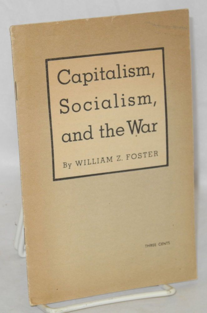 Capitalism, socialism, and the war. William Z. Foster.