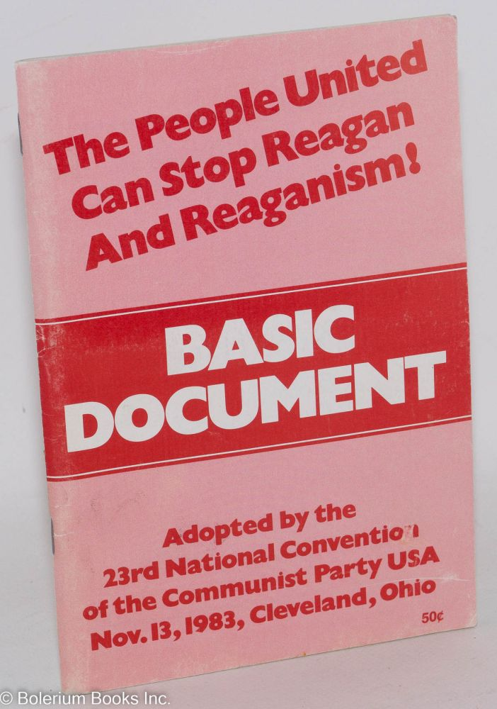 Basic document adopted by the 23rd national convention, CPUSA. Cover title: The people united can stop Reagan and Reaganism! USA Communist Party.