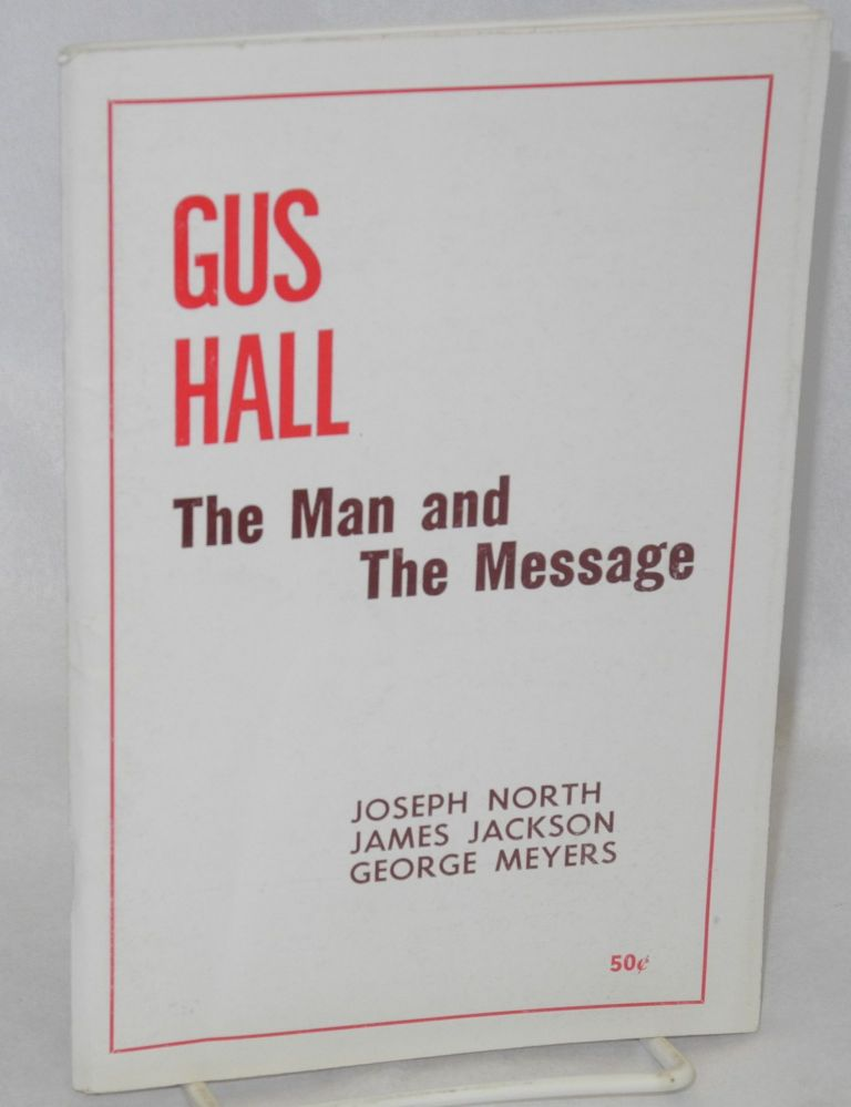 Gus Hall, the man and the message. Joseph North, James Jackson, George Meyers.