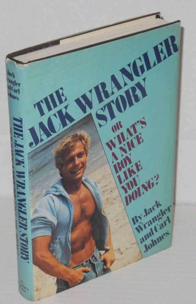 The Jack Wrangler story; or what's a nice boy like you doing? Jack Wrangler, Carl Johnes.