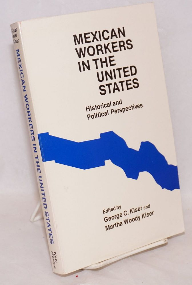 Mexican workers in the United States; historical and political perspectives. George C. Kiser, eds Martha Woody Kiser.
