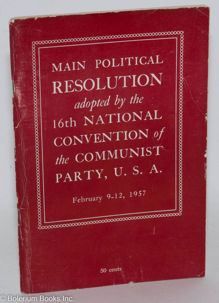 Main political resolution adopted by the 16th annual convention of the Communist party, U.S.A., February 9-12, 1957. USA Communist Party.