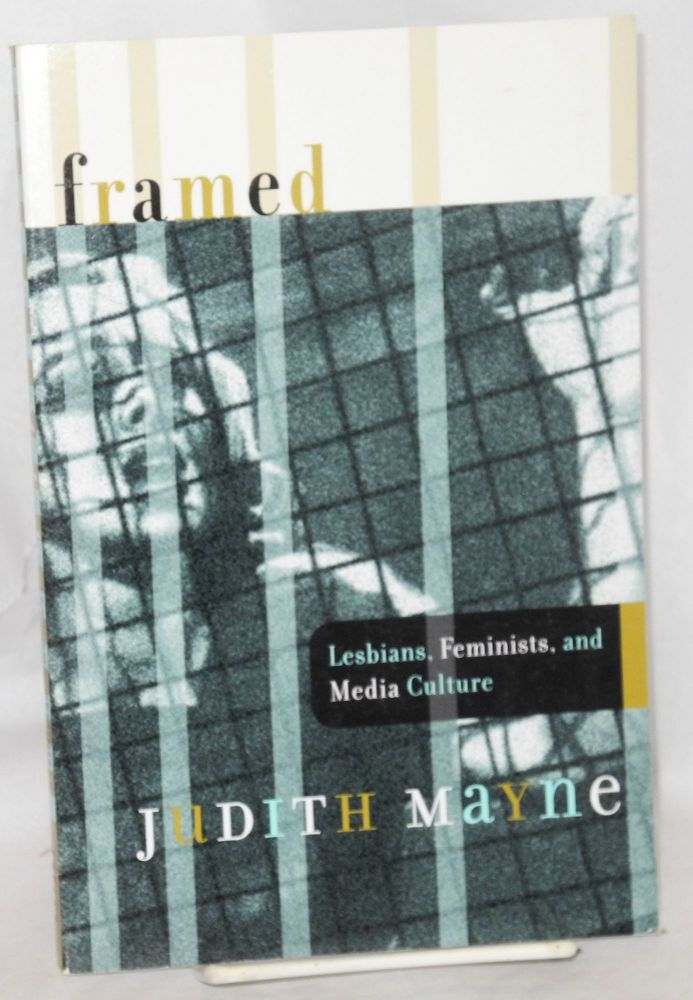 Framed; lesbians, feminists, and media culture. Judith Mayne.