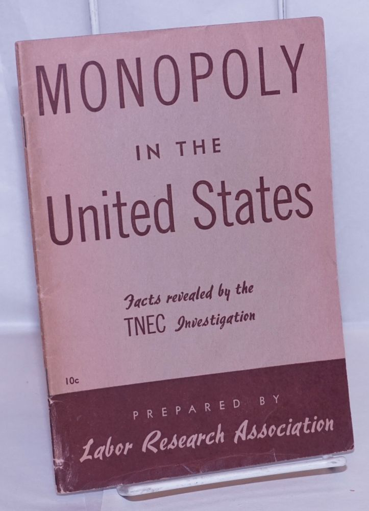 Monopoly in the United States. Facts revealed by the TNEC Investigation [sub-title from front wrap]. Labor Research Association.