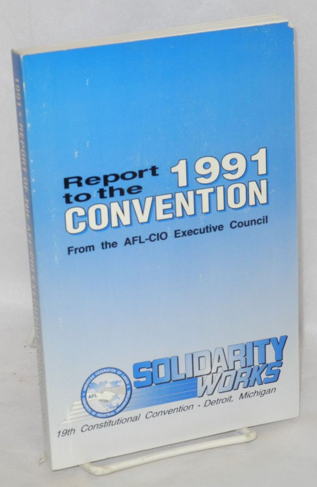 Report to the 1991 Convention from the AFL-CIO Executive Council. Solidarity works, 19th constitional convention, Detroit, Michigan. Lane Kirkland.