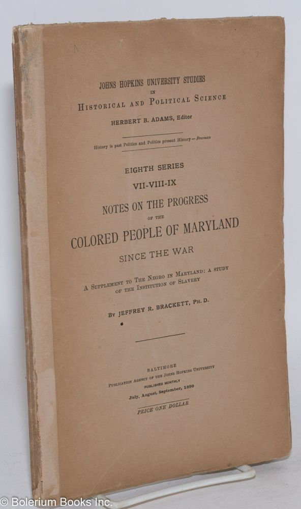 Notes on the progress of the colored people of Maryland since the war; a supplement toe The Negro in Maryland: a Study of the Institution of Slavery. Jeffrey R. Brackett.