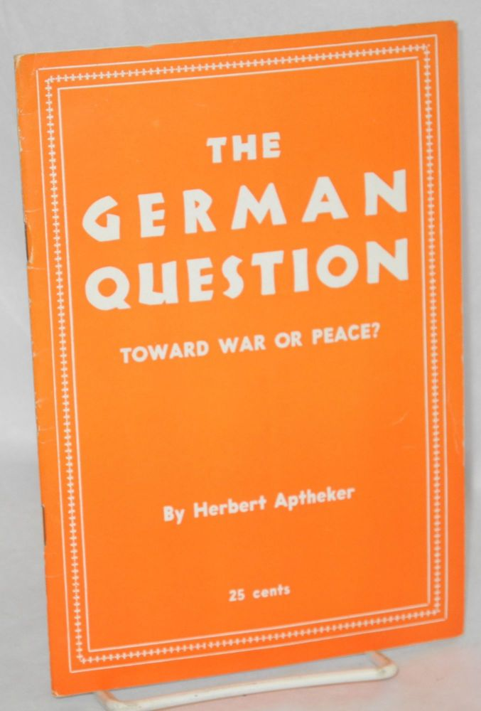 The German question, toward war or peace? Herbert Aptheker.