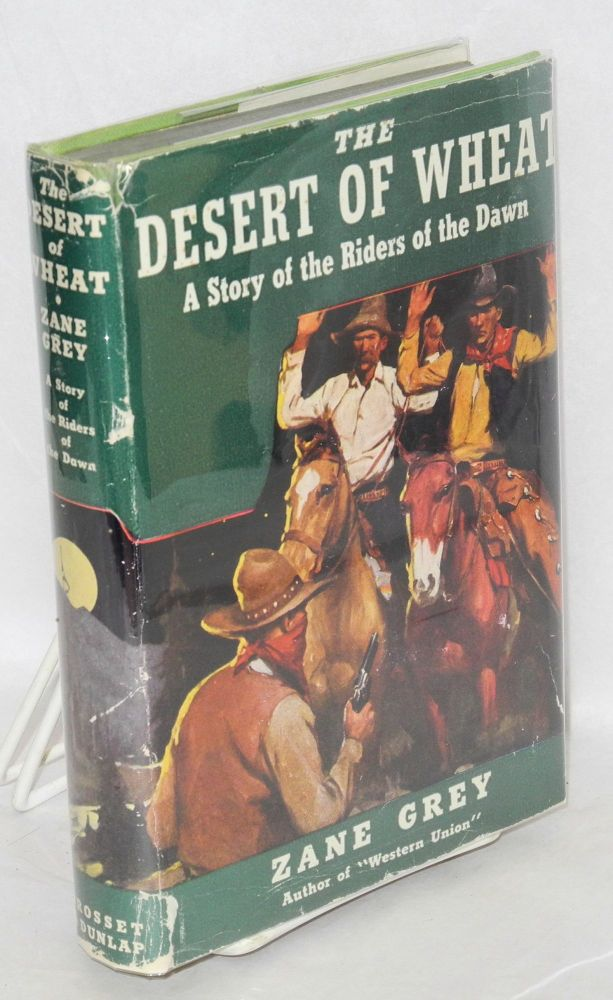 The desert of wheat; a story of the Riders of Dawn [jacket title]. Zane Grey.