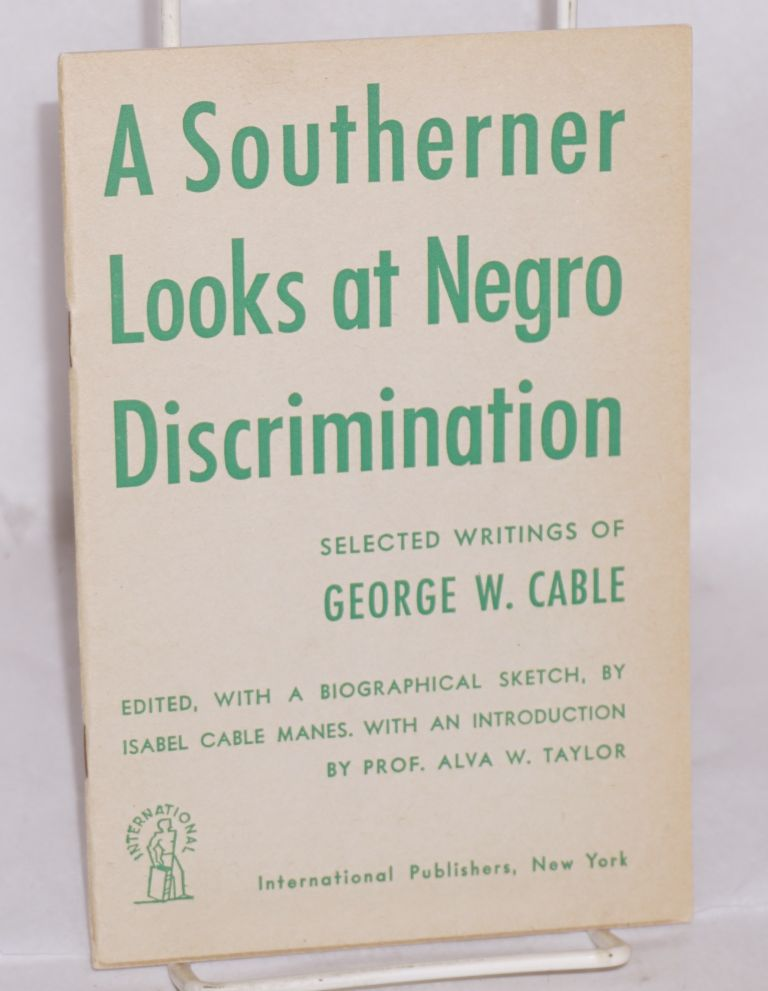 A southerner looks at Negro discrimination; selected writings of George W. Cable, edited, with a biographical sketch, by Isabel Cale Manes, with an introduction by Professor Alva W. Taylor. George W. Cable.