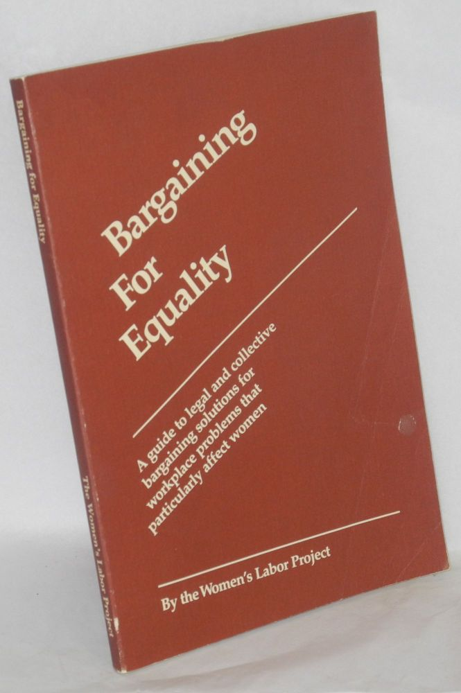 Bargaining for equality; a guide to legal and collective bargaining solutions for workplace problems that particularly affect women. By the Women's Labor Project. Women's Labor Project.