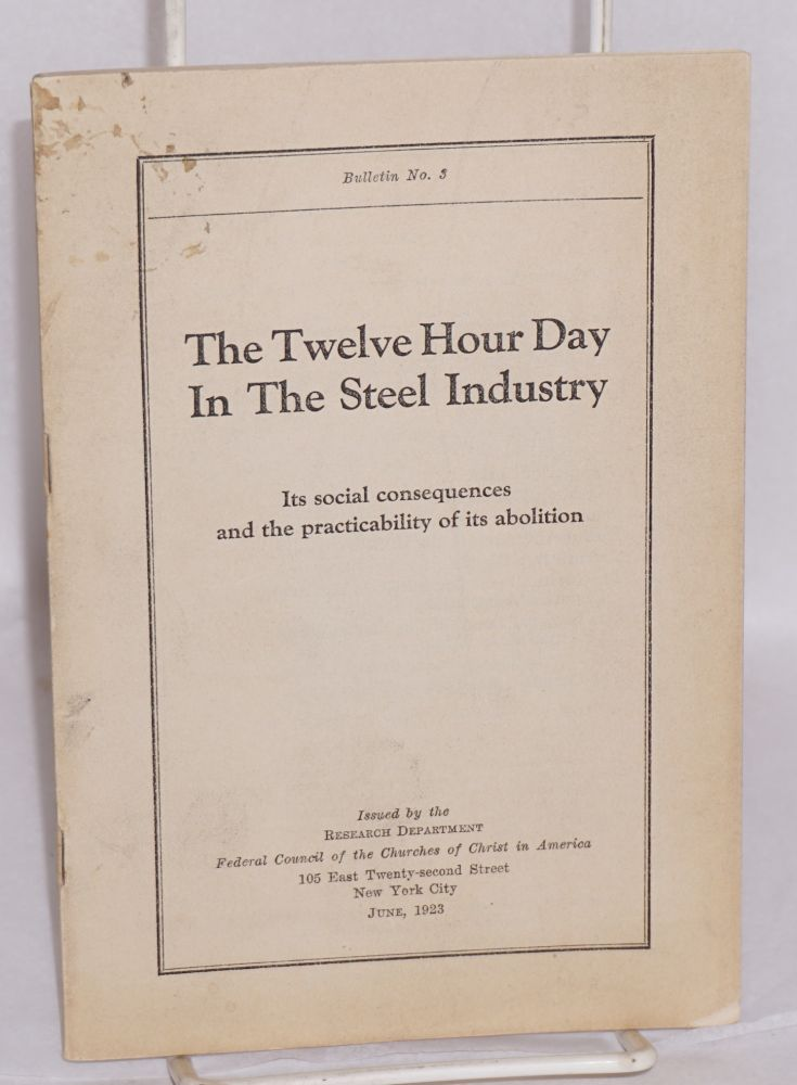 The twelve hour day in the steel industry; its social consequences and the practicability of its abolition. Federal Council of the Churches of Christ in America. Research Department.