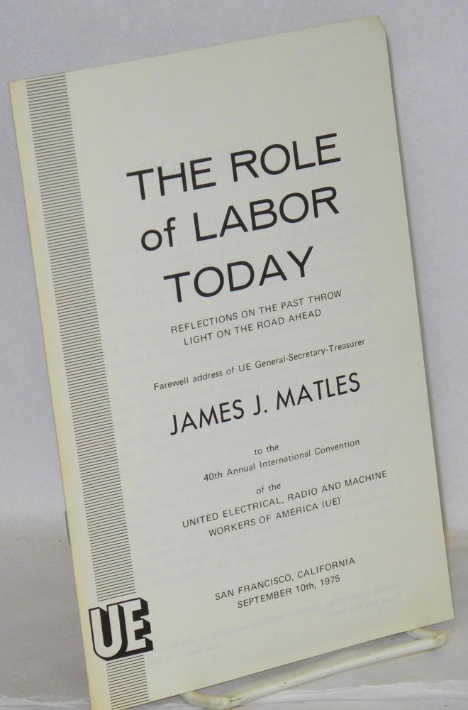 The role of labor today, reflections on the past throw light on the road ahead. Farewell address of UE General-Secretary-Treasurer James J. Matles to the 40th Annual International Convention of the United Electrical, Radio and Machine Workers of America (UE). San Francisco, California, September 10th, 1975. James J. Matles.