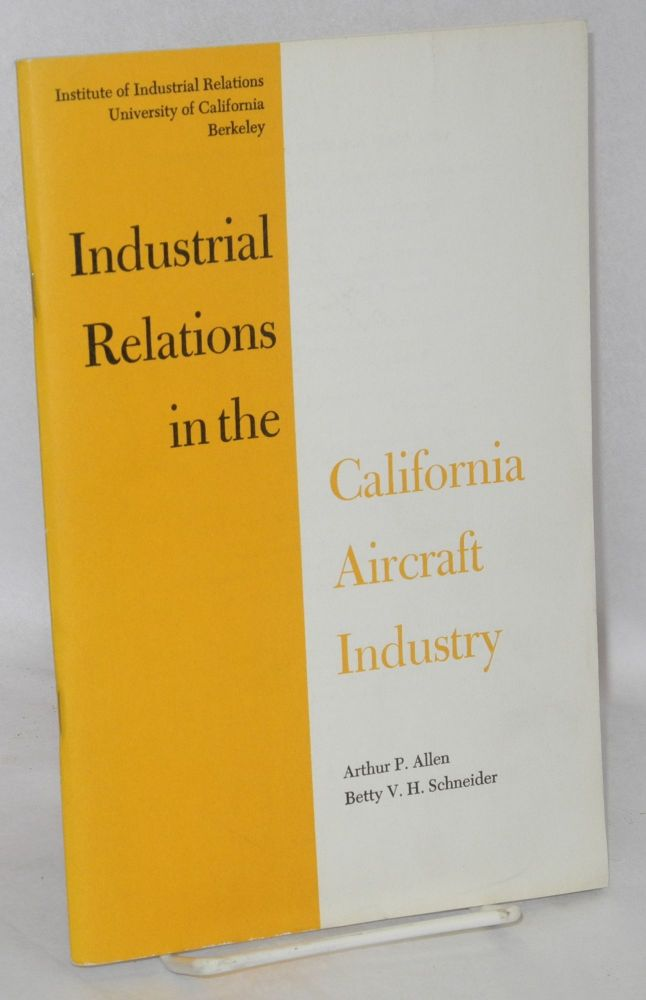 Industrial relations in the California aircraft industry. Arthur P. Allen, Betty V. H. Schneider.