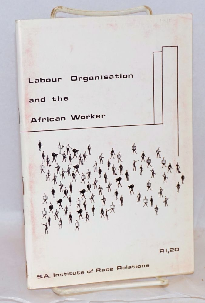 Labour organization and the African; proceedings of a workshop held by the Natal Region of the S. A. Institute of Race Relations. D. B. Horner.