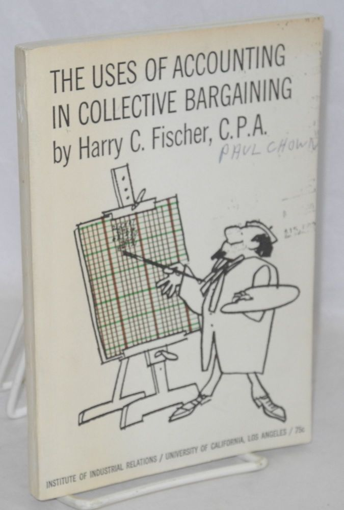 The uses of accounting in collective bargaining. Edited by Irving Bernstein, drawings by Bill Tara. Harry C. Fischer.