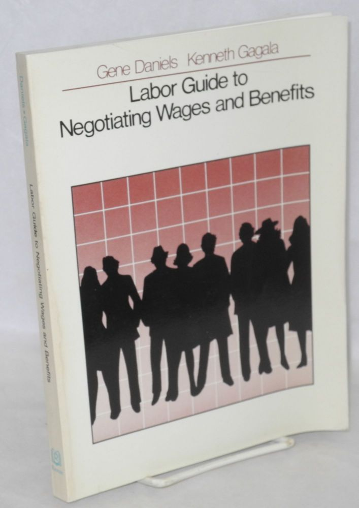 Labor guide to negotiating wages and benefits. Gene Daniels, Kenneth Gagala.