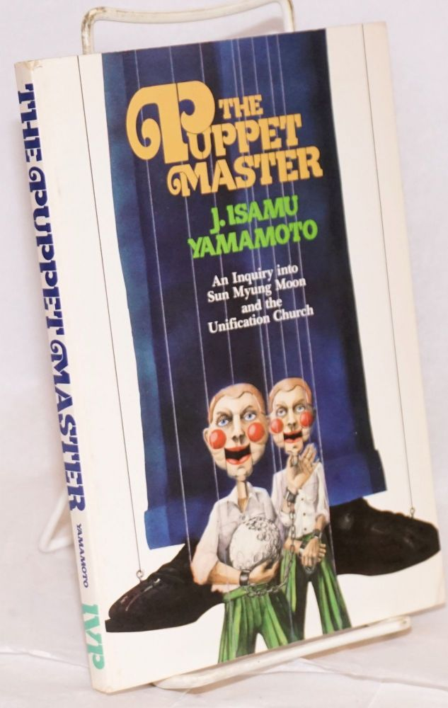 The puppet master, an inquiry into Sun Myung Moon and the Unification Church. J. Isamu Yamamoto.