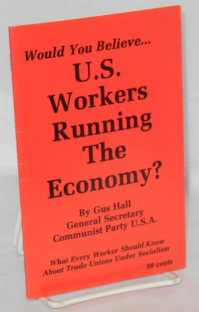 Would you believe... U.S. workers running the economy? What every worker should know about trade unions under socialism. Gus Hall.