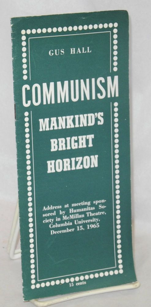 Communism, mankind's bright horizon Address at meeting sponsored by Humanitas Society in McMillan Theatre, Columbia University, December 15, 1965. Gus Hall.