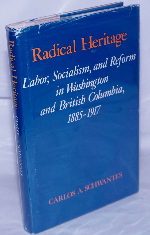 Radical heritage; labor, socialism, and reform in Washington and British Columbia, 1885-1917. Carlos A. Schwantes.