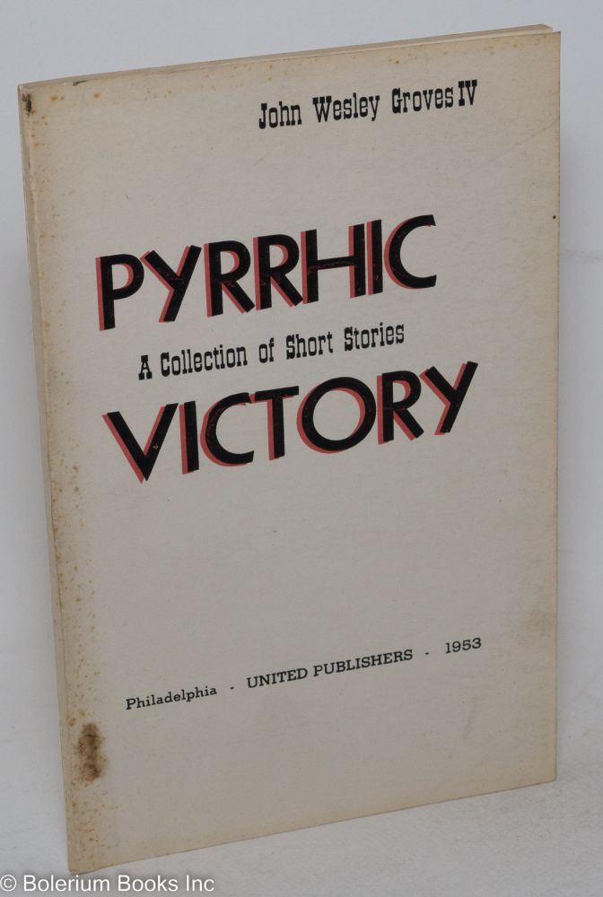 Pyrrhic victory; a collection of short stories. John Wesley IV Groves.